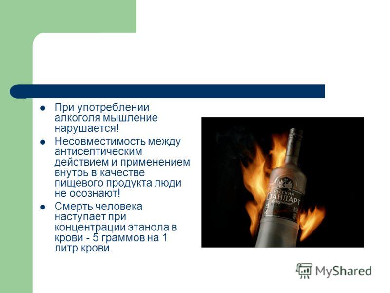 При употреблении алкоголя мышление нарушается! Несовместимость между антисептическим действием и применением внутрь в качестве пищевого продукта люди не осознают! Смерть человека наступает при концентрации этанола в крови - 5 граммов на 1 литр крови.