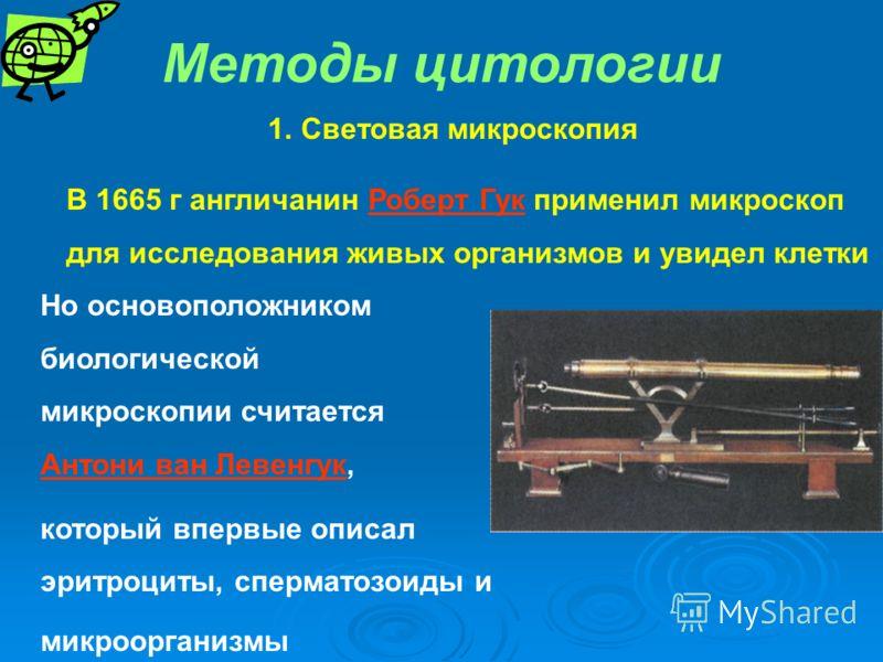 Методы цитологии 1.Световая микроскопия В 1665 г англичанин Роберт Гук применил микроскоп для исследования живых организмов и увидел клетки Но основоположником биологической микроскопии считается Антони ван Левенгук, который впервые описал эритроциты