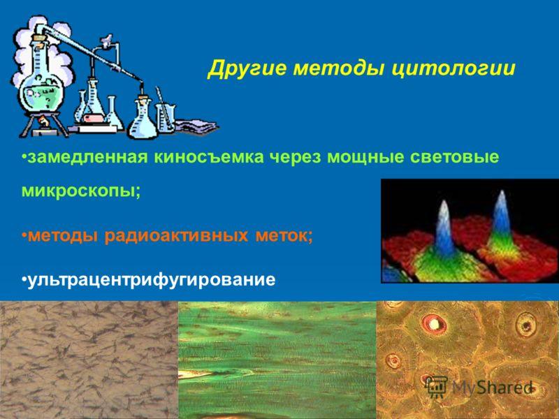 Другие методы цитологии замедленная киносъемка через мощные световые микроскопы; методы радиоактивных меток; ультрацентрифугирование