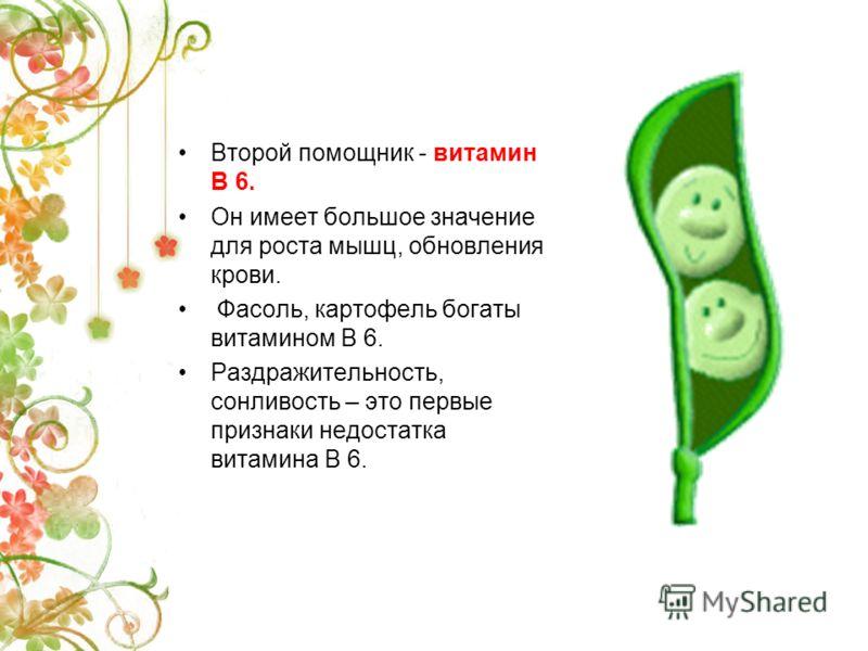 Второй помощник - витамин В 6. Он имеет большое значение для роста мышц, обновления крови. Фасоль, картофель богаты витамином В 6. Раздражительность, сонливость – это первые признаки недостатка витамина В 6.