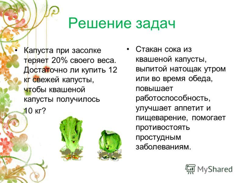 Решение задач Капуста при засолке теряет 20% своего веса. Достаточно ли купить 12 кг свежей капусты, чтобы квашеной капусты получилось 10 кг? Стакан сока из квашеной капусты, выпитой натощак утром или во время обеда, повышает работоспособность, улучш