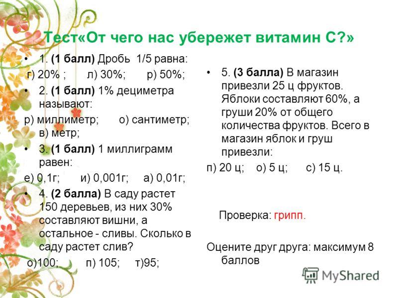 Тест«От чего нас убережет витамин С?» 1. (1 балл) Дробь 1/5 равна: г) 20% ; л) 30%; р) 50%; 2. (1 балл) 1% дециметра называют: р) миллиметр; о) сантиметр; в) метр; 3. (1 балл) 1 миллиграмм равен: е) 0,1г; и) 0,001г; а) 0,01г; 4. (2 балла) В саду раст