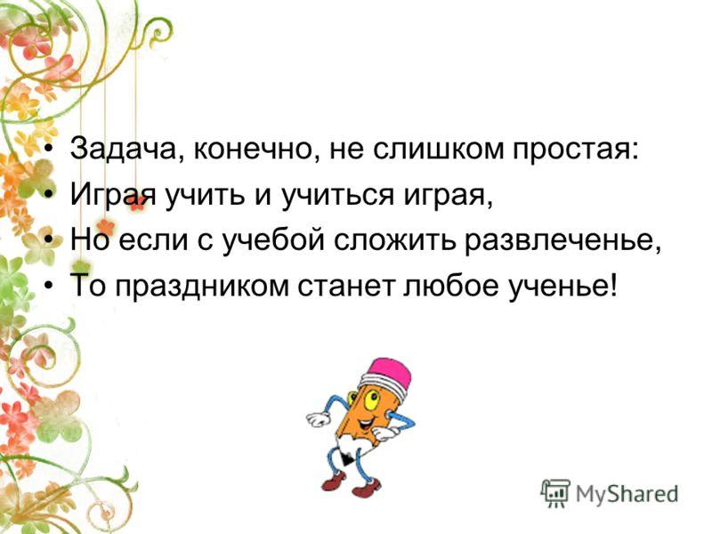 Задача, конечно, не слишком простая: Играя учить и учиться играя, Но если с учебой сложить развлеченье, То праздником станет любое ученье!