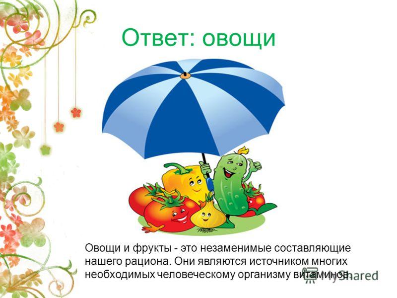Ответ: овощи Овощи и фрукты - это незаменимые составляющие нашего рациона. Они являются источником многих необходимых человеческому организму витаминов.