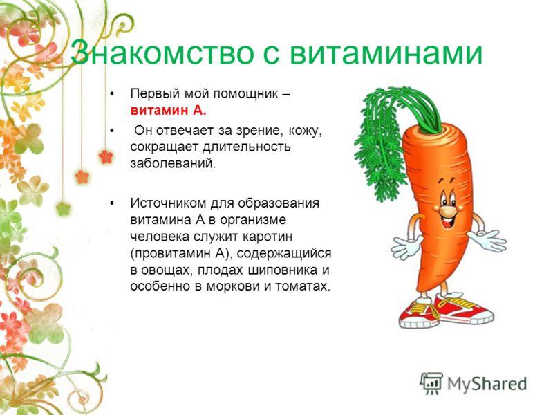 Знакомство с витаминами Первый мой помощник – витамин А. Он отвечает за зрение, кожу, сокращает длительность заболеваний. Источником для образования витамина А в организме человека служит каротин (провитамин А), содержащийся в овощах, плодах шиповник