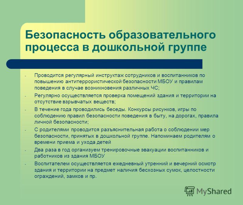 Безопасность образовательного процесса в дошкольной группе - Проводится регулярный инструктаж сотрудников и воспитанников по повышению антитеррористической безопасности МБОУ и правилам поведения в случае возникновения различных ЧС; - Регулярно осущес