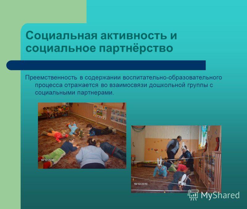 Социальная активность и социальное партнёрство Преемственность в содержании воспитательно-образовательного процесса отражается во взаимосвязи дошкольной группы с социальными партнерами.