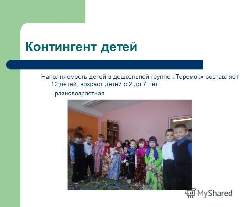 Контингент детей Наполняемость детей в дошкольной группе «Теремок» составляет 12 детей, возраст детей с 2 до 7 лет. - разновозрастная