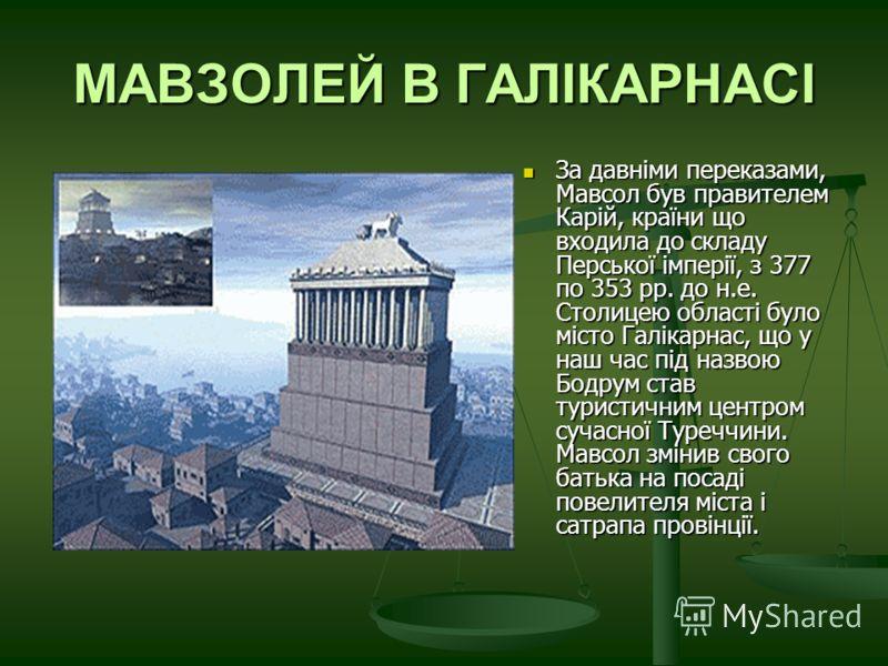 МАВЗОЛЕЙ В ГАЛІКАРНАСІ За давніми переказами, Мавсол був правителем Карій, країни що входила до складу Перської імперії, з 377 по 353 рр. до н.е. Столицею області було місто Галікарнас, що у наш час під назвою Бодрум став туристичним центром сучасної