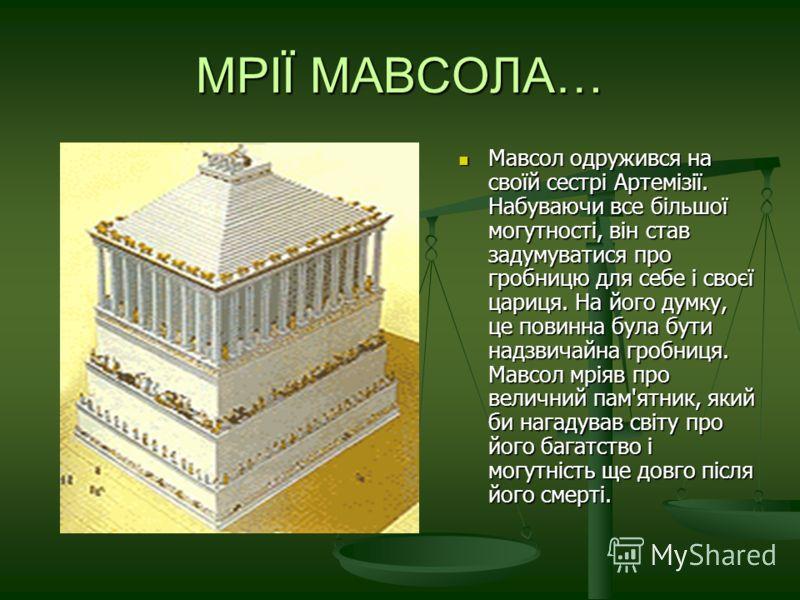 МРІЇ МАВСОЛА… Мавсол одружився на своїй сестрі Артемізії. Набуваючи все більшої могутності, він став задумуватися про гробницю для себе і своєї цариця. На його думку, це повинна була бути надзвичайна гробниця. Мавсол мріяв про величний пам'ятник, яки