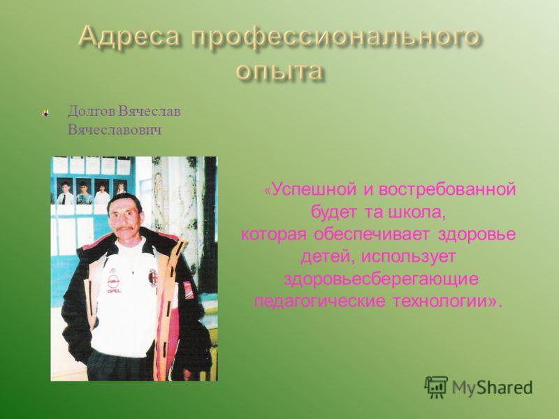 Долгов Вячеслав Вячеславович « Успешной и востребованной будет та школа, которая обеспечивает здоровье детей, использует здоровьесберегающие педагогические технологии».