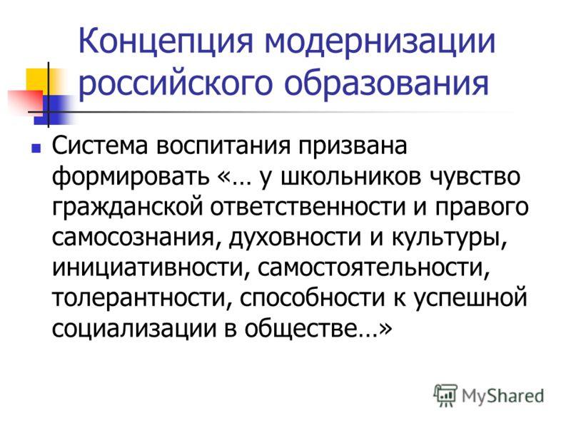 Концепция модернизации российского образования Система воспитания призвана формировать «… у школьников чувство гражданской ответственности и правого самосознания, духовности и культуры, инициативности, самостоятельности, толерантности, способности к