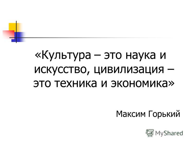 «Культура – это наука и искусство, цивилизация – это техника и экономика» Максим Горький