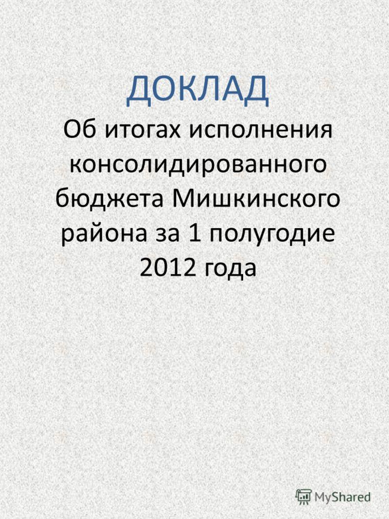 ДОКЛАД Об итогах исполнения консолидированного бюджета Мишкинского района за 1 полугодие 2012 года