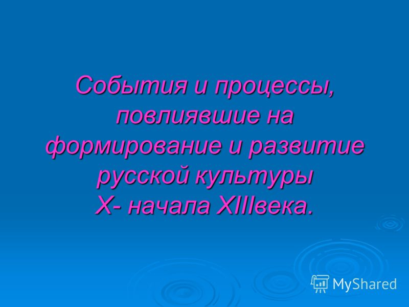 События и процессы, повлиявшие на формирование и развитие русской культуры X- начала XIIIвека.