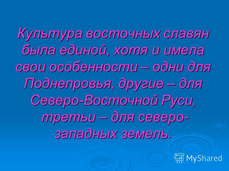 Культура восточных славян была единой, хотя и имела свои особенности – одни для Поднепровья, другие – для Северо-Восточной Руси, третьи – для северо- западных земель.
