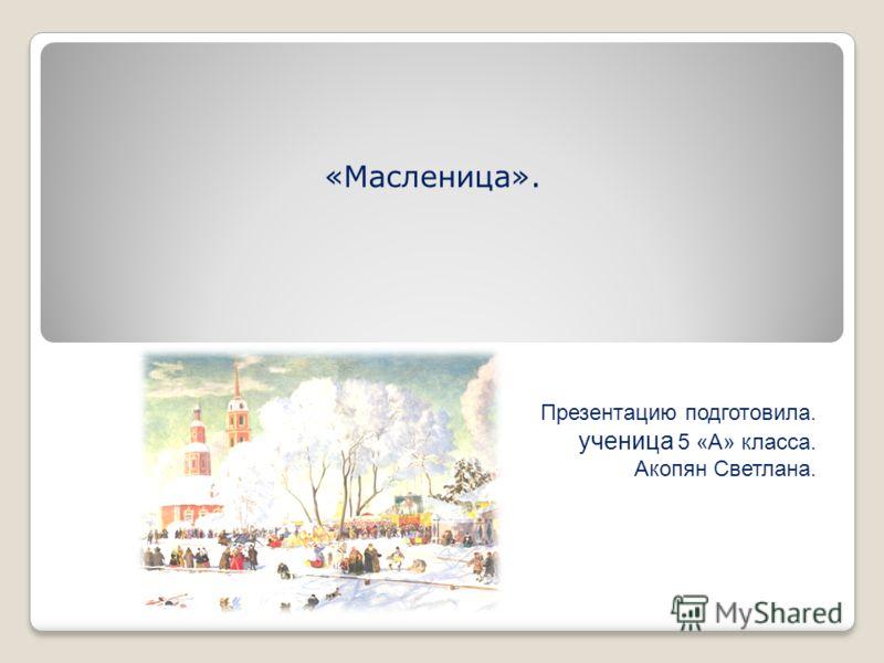«Масленица». Презентацию подготовила. ученица 5 «А» класса. Акопян Светлана.
