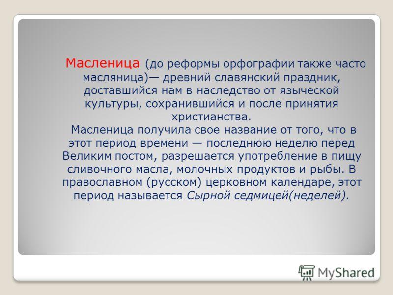 Масленица (до реформы орфографии также часто масляница) древний славянский праздник, доставшийся нам в наследство от языческой культуры, сохранившийся и после принятия христианства. Масленица получила свое название от того, что в этот период времени