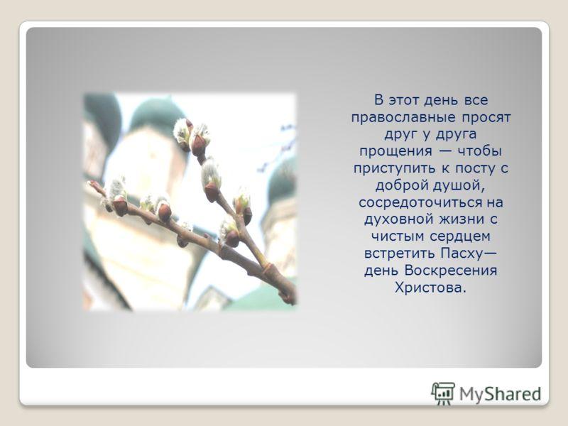 В этот день все православные просят друг у друга прощения чтобы приступить к посту с доброй душой, сосредоточиться на духовной жизни с чистым сердцем встретить Пасху день Воскресения Христова.