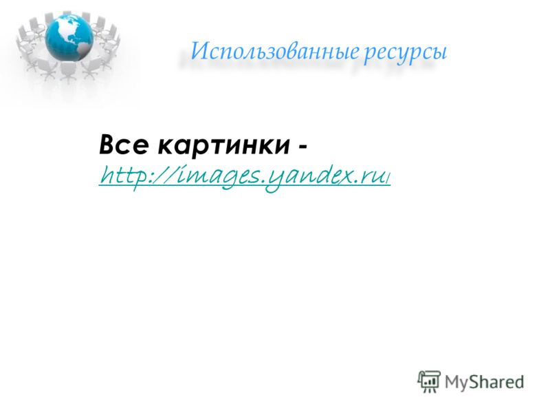 Использованные ресурсы Все картинки - http://images.yandex.ru / http://images.yandex.ru /