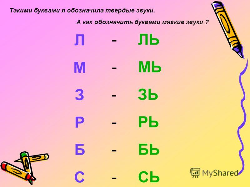 Л М З Р Б С - ЛЬ - МЬ - ЗЬ - РЬ - БЬ - СЬ А как обозначить буквами мягкие звуки ? Такими буквами я обозначила твердые звуки.