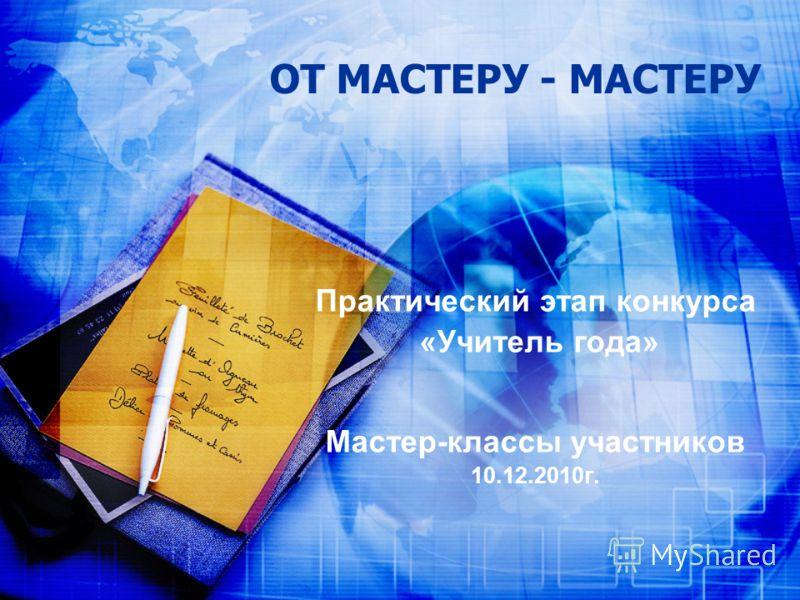 ОТ МАСТЕРУ - МАСТЕРУ Практический этап конкурса «Учитель года» Мастер-классы участников 10.12.2010г.