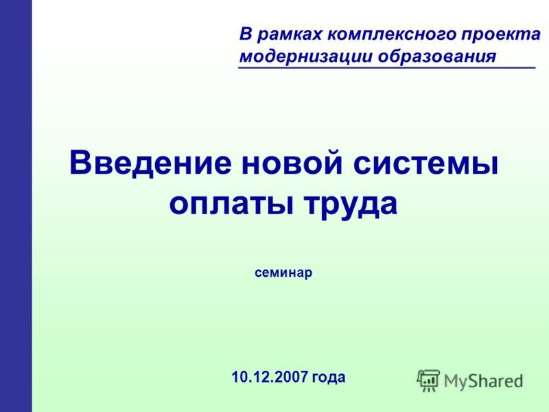 Введение новой системы оплаты труда 10.12.2007 года В рамках комплексного проекта модернизации образования семинар