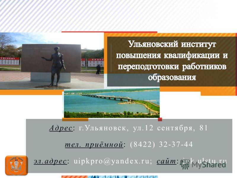 >12 Адрес: г.Ульяновск, ул.12 сентября, 81 тел. приёмной: (8422) 32-37-44 эл.адрес: uipkpro@yandex.ru; сайт: ipk.ulstu.ru