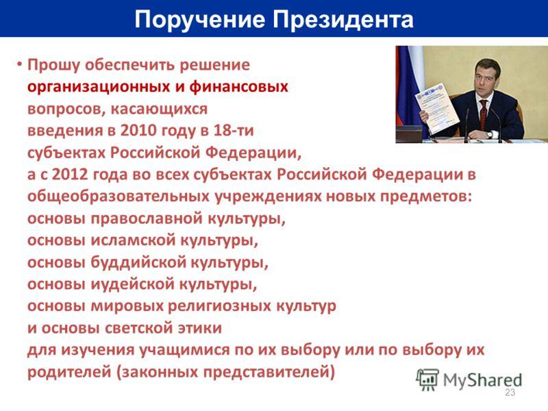 23 Поручение Президента Прошу обеспечить решение организационных и финансовых вопросов, касающихся введения в 2010 году в 18-ти субъектах Российской Федерации, а с 2012 года во всех субъектах Российской Федерации в общеобразовательных учреждениях нов