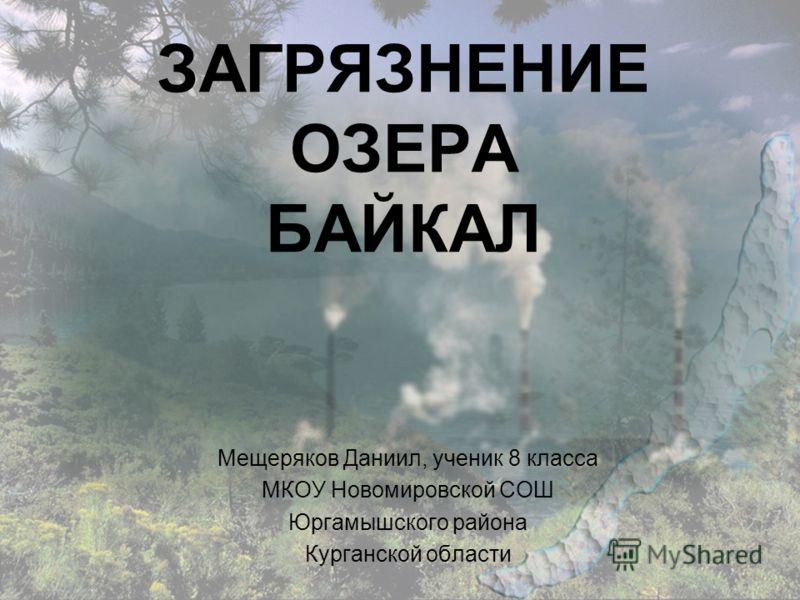 ЗАГРЯЗНЕНИЕ ОЗЕРА БАЙКАЛ Мещеряков Даниил, ученик 8 класса МКОУ Новомировской СОШ Юргамышского района Курганской области