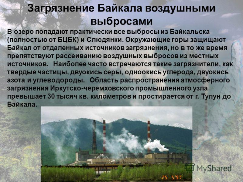 Загрязнение Байкала воздушными выбросами В озеро попадают практически все выбросы из Байкальска (полностью от БЦБК) и Слюдянки. Окружающие горы защищают Байкал от отдаленных источников загрязнения, но в то же время препятствуют рассеиванию воздушных