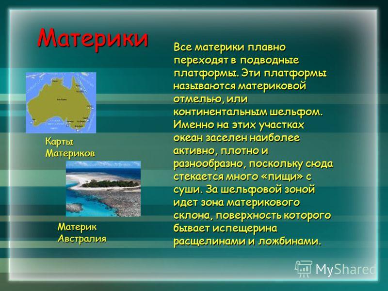 Материки Все материки плавно переходят в подводные платформы. Эти платформы называются материковой отмелью, или континентальным шельфом. Именно на этих участках океан заселен наиболее активно, плотно и разнообразно, поскольку сюда стекается много «пи