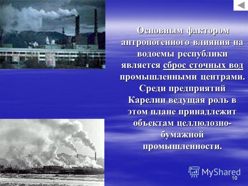 10 Основным фактором антропогенного влияния на водоемы республики является сброс сточных вод промышленными центрами. Среди предприятий Карелии ведущая роль в этом плане принадлежит объектам целлюлозно- бумажной промышленности. Основным фактором антро