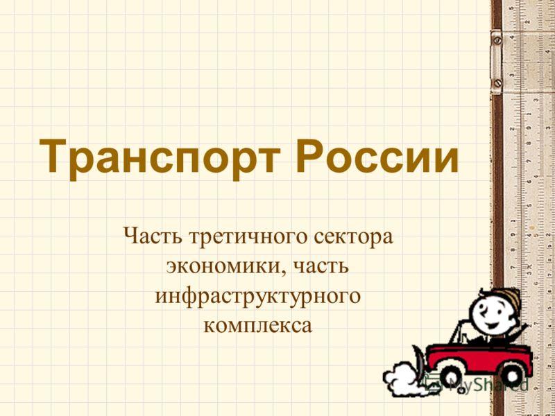 Транспорт России Часть третичного сектора экономики, часть инфраструктурного комплекса