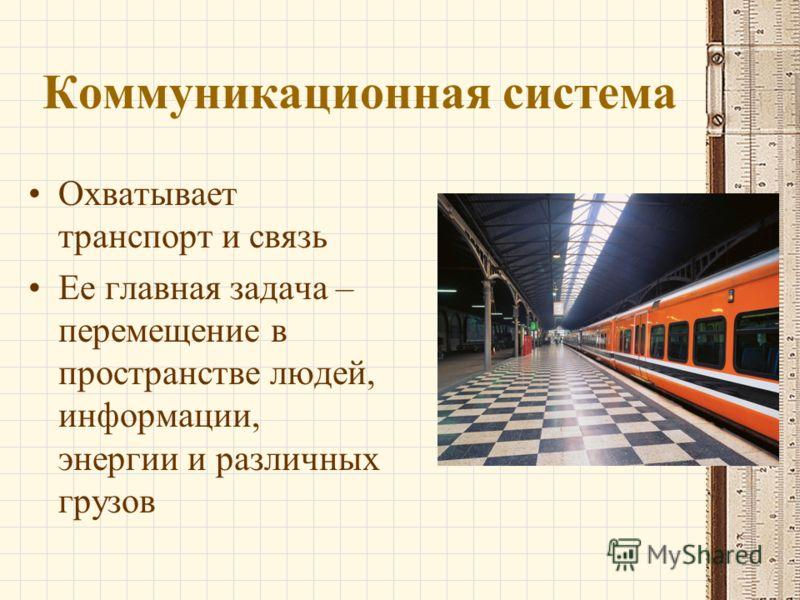 Коммуникационная система Охватывает транспорт и связь Ее главная задача – перемещение в пространстве людей, информации, энергии и различных грузов