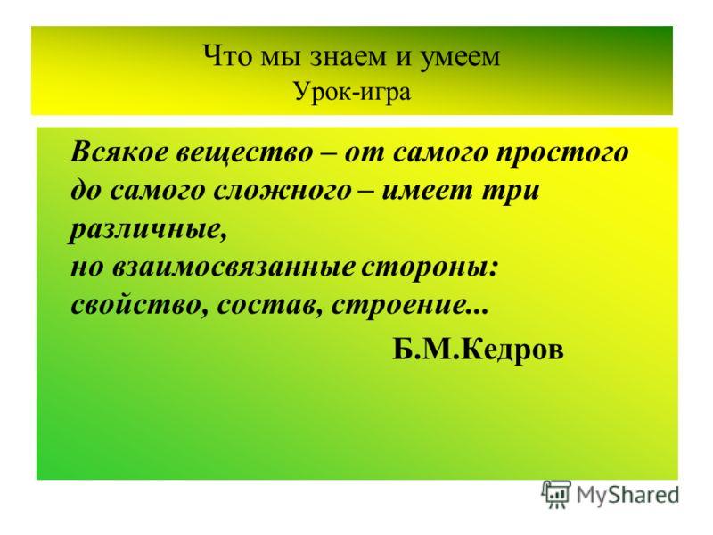 Что мы знаем и умеем Урок-игра Всякое вещество – от самого простого до самого сложного – имеет три различные, но взаимосвязанные стороны: свойство, состав, строение... Б.М.Кедров