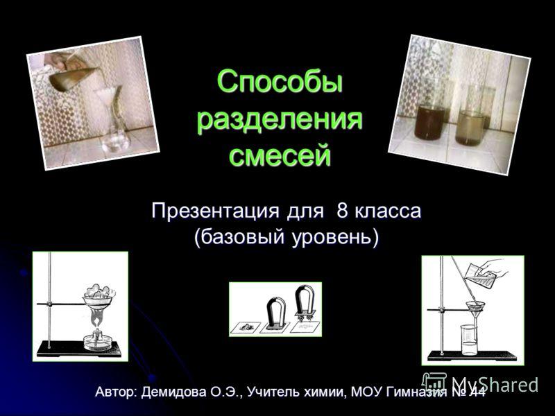 Способы разделения смесей Автор: Демидова О.Э., Учитель химии, МОУ Гимназия 44 Презентация для 8 класса (базовый уровень)