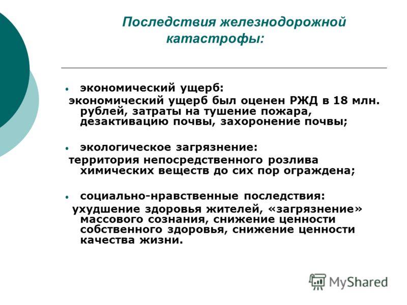 Последствия железнодорожной катастрофы: экономический ущерб: экономический ущерб был оценен РЖД в 18 млн. рублей, затраты на тушение пожара, дезактивацию почвы, захоронение почвы; экологическое загрязнение: территория непосредственного розлива химиче