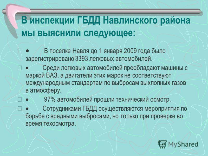 В инспекции ГБДД Навлинского района мы выяснили следующее: В поселке Навля до 1 января 2009 года было зарегистрировано 3393 легковых автомобилей. Среди легковых автомобилей преобладают машины с маркой ВАЗ, а двигатели этих марок не соответствуют межд