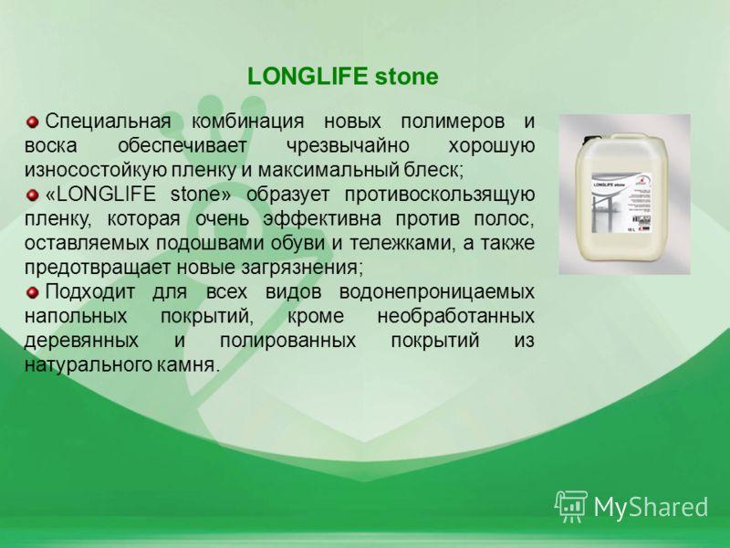 34 LONGLIFE stone Специальная комбинация новых полимеров и воска обеспечивает чрезвычайно хорошую износостойкую пленку и максимальный блеск; «LONGLIFE stone» образует противоскользящую пленку, которая очень эффективна против полос, оставляемых подошв