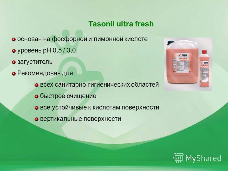 41 Tasonil ultra fresh основан на фосфорной и лимонной кислоте уровень pH 0,5 / 3,0 загуститель Рекомендован для: всех санитарно-гигиенических областей быстрое очищение все устойчивые к кислотам поверхности вертикальные поверхности