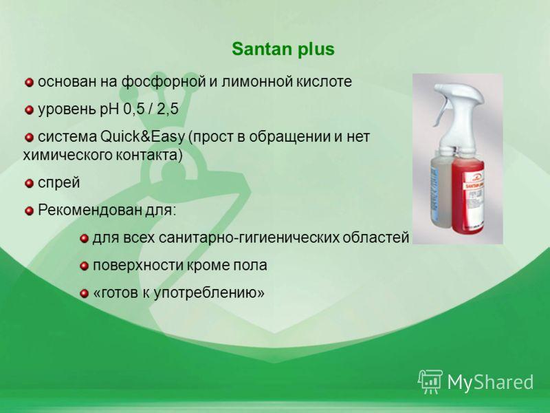 42 Santan plus основан на фосфорной и лимонной кислоте уровень pH 0,5 / 2,5 система Quick&Easy (прост в обращении и нет химического контакта) спрей Рекомендован для: для всех санитарно-гигиенических областей поверхности кроме пола «готов к употреблен