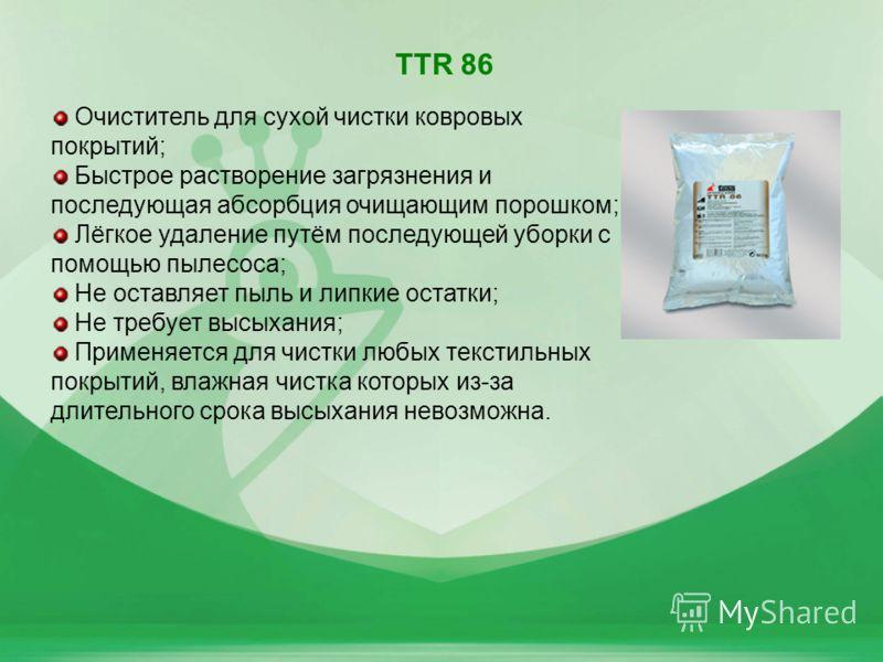 9 TTR 86 Очиститель для сухой чистки ковровых покрытий; Быстрое растворение загрязнения и последующая абсорбция очищающим порошком; Лёгкое удаление путём последующей уборки с помощью пылесоса; Не оставляет пыль и липкие остатки; Не требует высыхания;