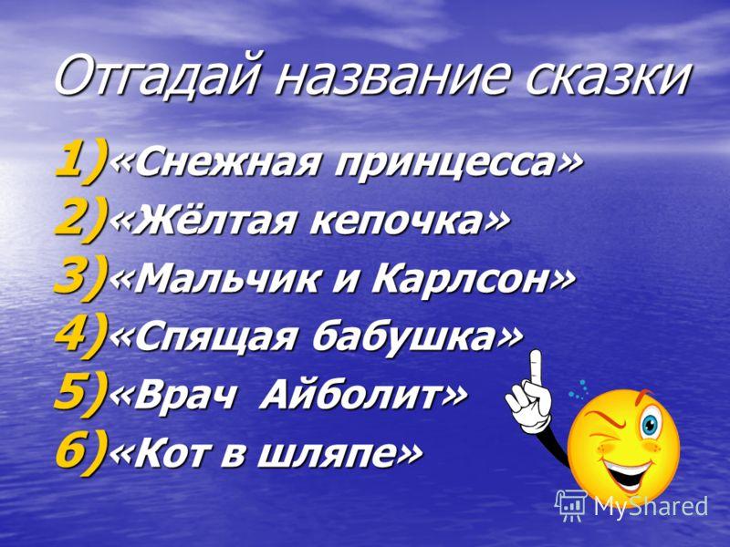 Отгадай название сказки 1) «Снежная принцесса» 2) «Жёлтая кепочка» 3) «Мальчик и Карлсон» 4) «Спящая бабушка» 5) «Врач Айболит» 6) «Кот в шляпе»