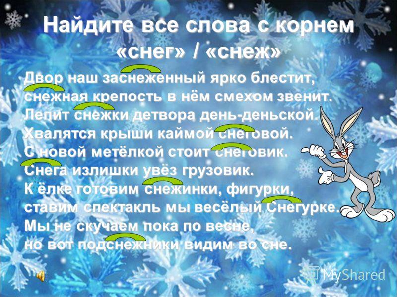 Найдите все слова с корнем «снег» / «снеж» Двор наш заснеженный ярко блестит, снежная крепость в нём смехом звенит. Лепит снежки детвора день-деньской. Хвалятся крыши каймой снеговой. С новой метёлкой стоит снеговик. Снега излишки увёз грузовик. К ёл