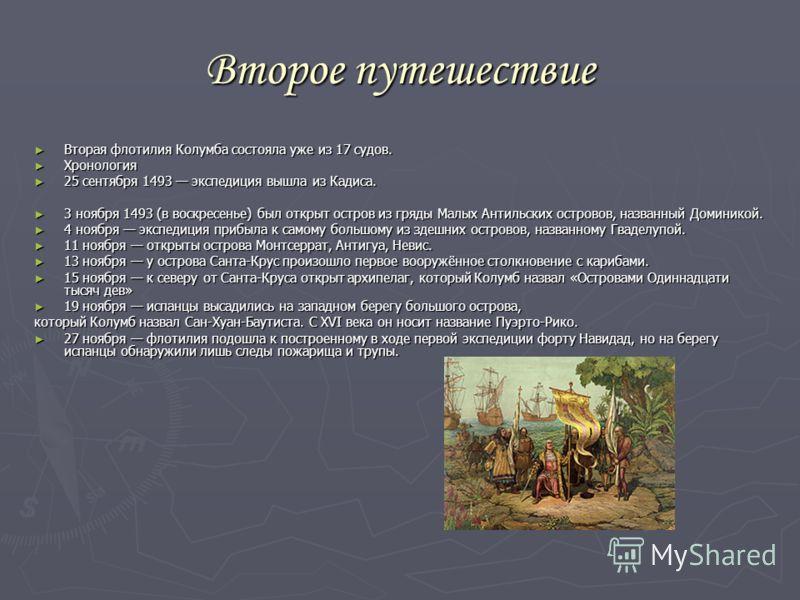 Второе путешествие Вторая флотилия Колумба состояла уже из 17 судов. Вторая флотилия Колумба состояла уже из 17 судов. Хронология Хронология 25 сентября 1493 экспедиция вышла из Кадиса. 25 сентября 1493 экспедиция вышла из Кадиса. 3 ноября 1493 (в во