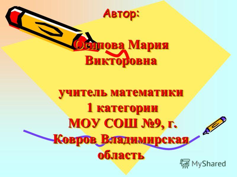 Автор: Осипова Мария Викторовна учитель математики 1 категории МОУ СОШ 9, г. Ковров Владимирская область
