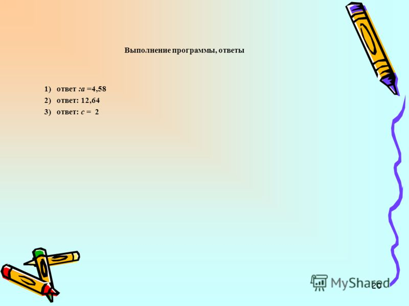 20 Выполнение программы, ответы 1) ответ :а =4,58 2) ответ: 12,64 3) ответ: с = 2