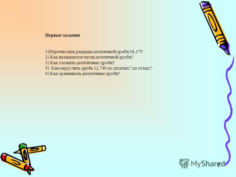 7 Первые задания 1)Перечислить разряды десятичной дроби 36,175 2) Как называются части десятичной дроби? 3) Как сложить десятичные дроби? 5) Как округлить дробь 12,749 до десятых? до сотых? 6) Как сравнивать десятичные дроби?