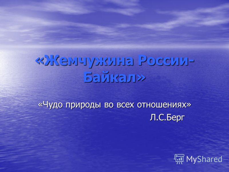 «Жемчужина России- Байкал» «Чудо природы во всех отношениях» Л.С.Берг Л.С.Берг